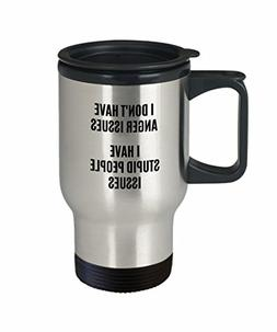 I Don't Have Anger Issues Travel Coffee Mug Stupid People Pr